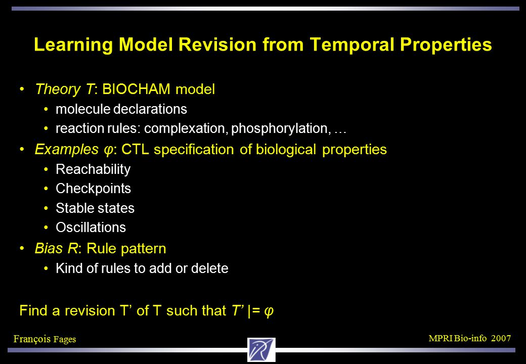 François Fages MPRI Bio-info 2007 CTL Equivalence for a Simple Enzymatic Reaction Two Biocham models: M 1 = {A+B D, D=>A+C}  M M 2 = {B =[A]=> C}  M D having no occurrence in M nor in the initial state s,  is atomic.