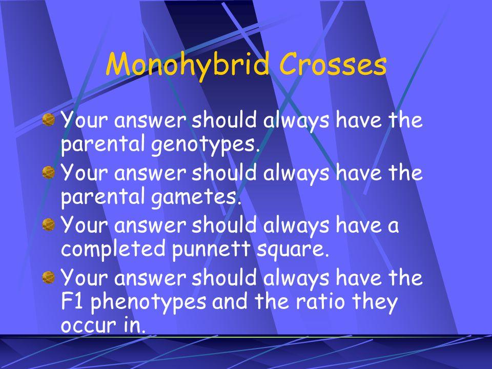 Monohybrid Crosses Your answer should always have the parental genotypes. Your answer should always have the parental gametes. Your answer should alwa