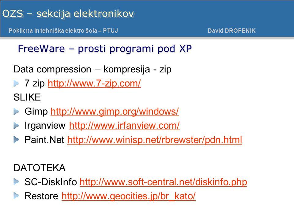 Poklicna in tehniška elektro šola - PTUJ Poklicna in tehniška elektro šola – PTUJ David DROFENIK OZS – sekcija elektronikov FreeWare – prosti programi pod XP Data compression – kompresija - zip 7 zip http://www.7-zip.com/http://www.7-zip.com/ SLIKE Gimp http://www.gimp.org/windows/http://www.gimp.org/windows/ Irganview http://www.irfanview.com/http://www.irfanview.com/ Paint.Net http://www.winisp.net/rbrewster/pdn.htmlhttp://www.winisp.net/rbrewster/pdn.html DATOTEKA SC-DiskInfo http://www.soft-central.net/diskinfo.phphttp://www.soft-central.net/diskinfo.php Restore http://www.geocities.jp/br_kato/http://www.geocities.jp/br_kato/