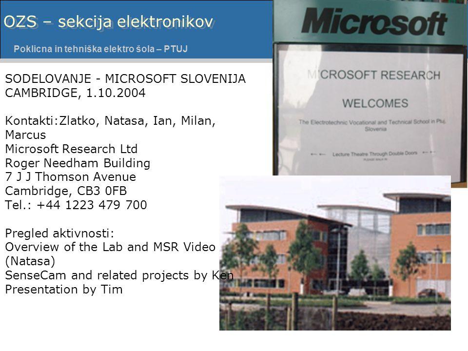 Poklicna in tehniška elektro šola - PTUJ Poklicna in tehniška elektro šola – PTUJ David DROFENIK OZS – sekcija elektronikov SODELOVANJE - MICROSOFT SLOVENIJA CAMBRIDGE, 1.10.2004 Kontakti:Zlatko, Natasa, Ian, Milan, Marcus Microsoft Research Ltd Roger Needham Building 7 J J Thomson Avenue Cambridge, CB3 0FB Tel.: +44 1223 479 700 Pregled aktivnosti: Overview of the Lab and MSR Video (Natasa) SenseCam and related projects by Ken Presentation by Tim