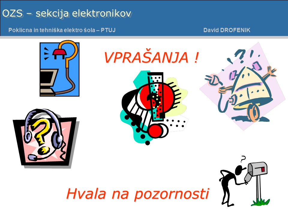 Poklicna in tehniška elektro šola - PTUJ Poklicna in tehniška elektro šola – PTUJ David DROFENIK OZS – sekcija elektronikov VPRAŠANJA .