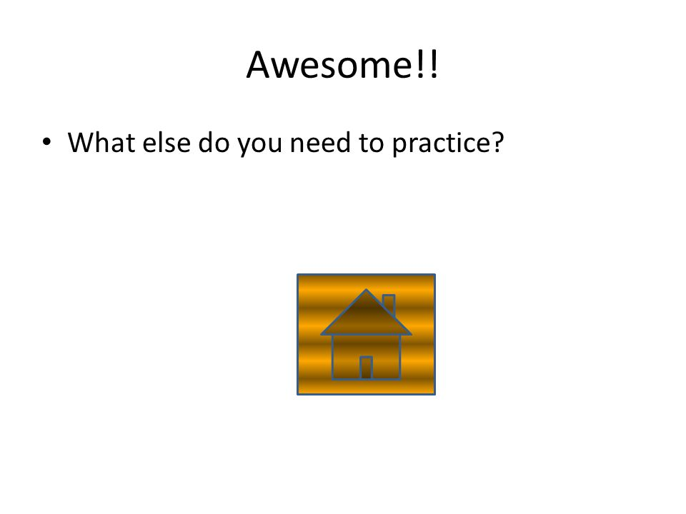 Awesome!! What else do you need to practice?