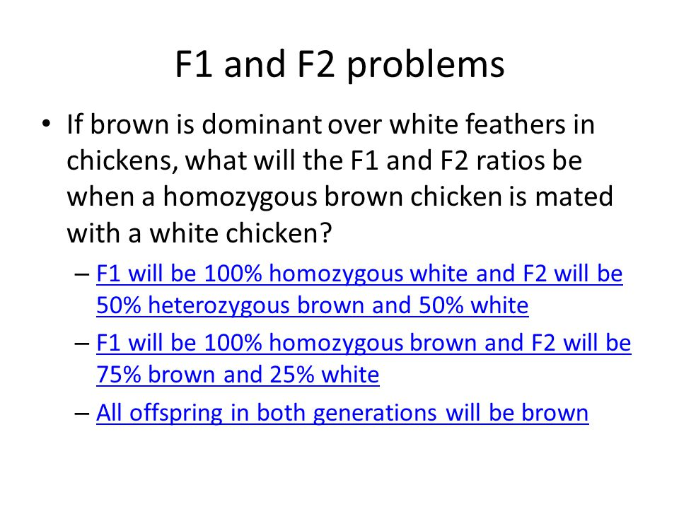 F1 and F2 problems If brown is dominant over white feathers in chickens, what will the F1 and F2 ratios be when a homozygous brown chicken is mated with a white chicken.