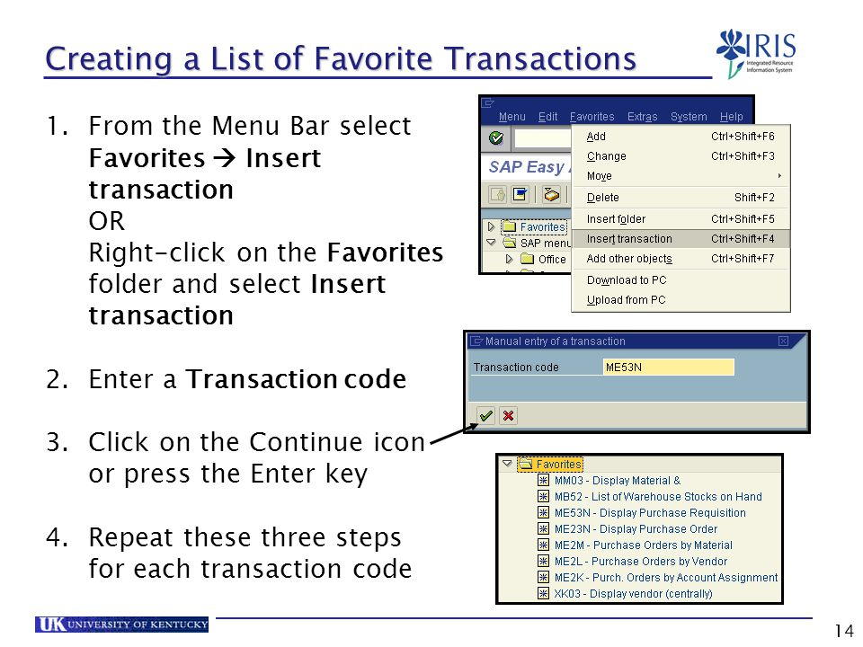 14 Creating a List of Favorite Transactions 1.From the Menu Bar select Favorites  Insert transaction OR Right-click on the Favorites folder and select Insert transaction 2.Enter a Transaction code 3.Click on the Continue icon or press the Enter key 4.Repeat these three steps for each transaction code