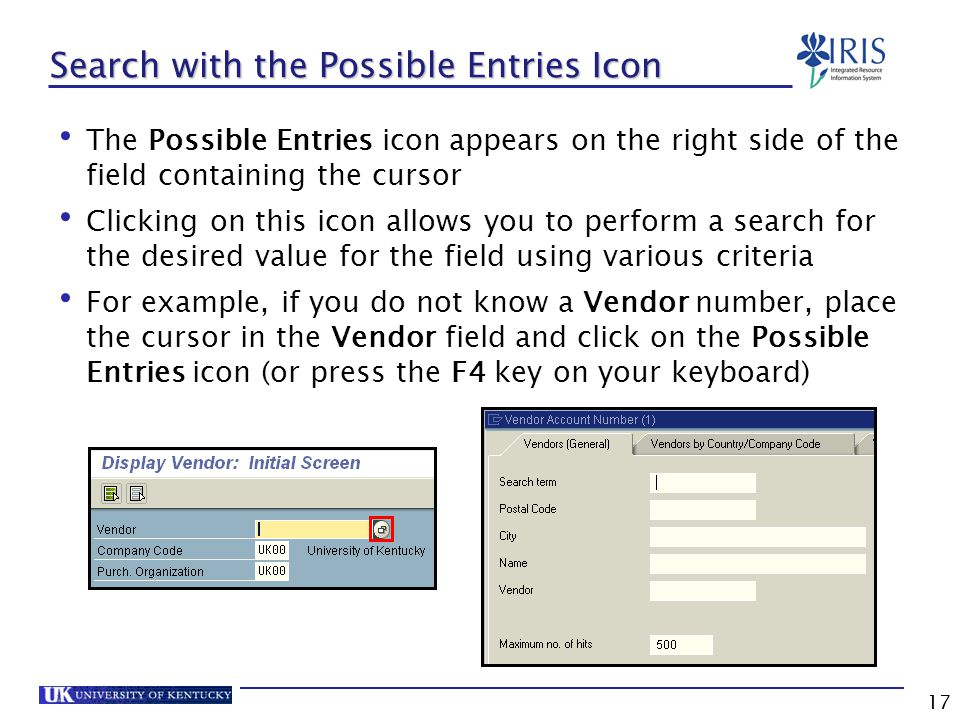 17 Search with the Possible Entries Icon The Possible Entries icon appears on the right side of the field containing the cursor Clicking on this icon allows you to perform a search for the desired value for the field using various criteria For example, if you do not know a Vendor number, place the cursor in the Vendor field and click on the Possible Entries icon (or press the F4 key on your keyboard)