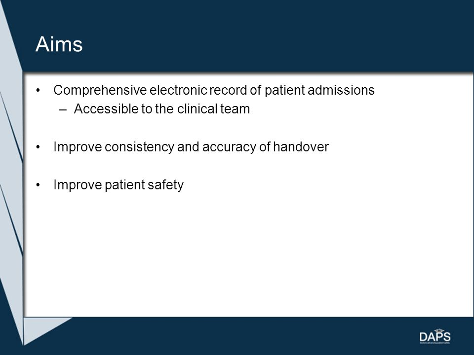 Aims Comprehensive electronic record of patient admissions –Accessible to the clinical team Improve consistency and accuracy of handover Improve patie