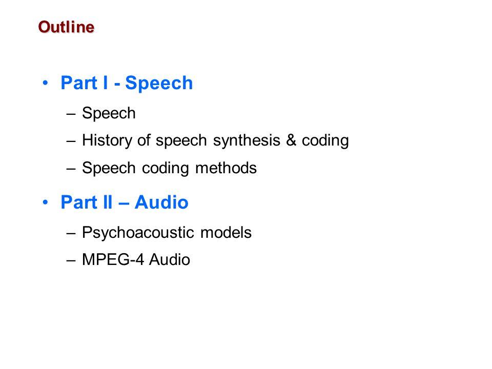Outline Part I - Speech –Speech –History of speech synthesis & coding –Speech coding methods Part II – Audio –Psychoacoustic models –MPEG-4 Audio