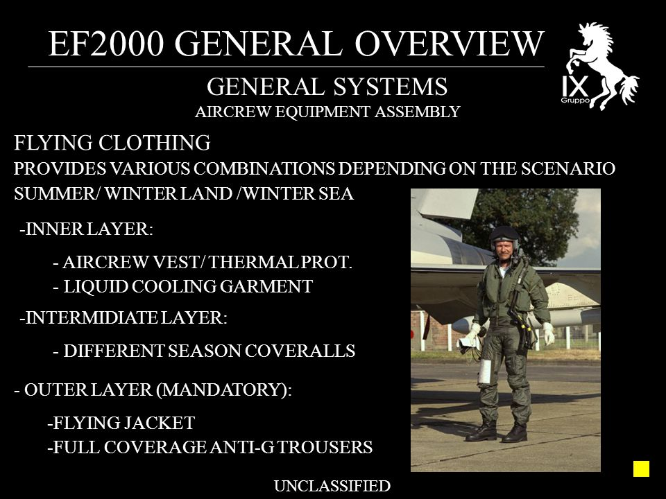 EF2000 GENERAL OVERVIEW UNCLASSIFIED GENERAL SYSTEMS AIRCREW EQUIPMENT ASSEMBLY FLYING CLOTHING PROVIDES VARIOUS COMBINATIONS DEPENDING ON THE SCENARIO SUMMER/ WINTER LAND /WINTER SEA - OUTER LAYER (MANDATORY): -FLYING JACKET -FULL COVERAGE ANTI-G TROUSERS -INNER LAYER: - AIRCREW VEST/ THERMAL PROT.