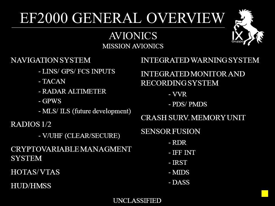 EF2000 GENERAL OVERVIEW UNCLASSIFIED AVIONICS MISSION AVIONICS NAVIGATION SYSTEM - LINS/ GPS/ FCS INPUTS - TACAN - RADAR ALTIMETER - GPWS - MLS/ ILS (future development) RADIOS 1/2 - V/UHF (CLEAR/SECURE) CRYPTOVARIABLE MANAGMENT SYSTEM HOTAS/ VTAS HUD/HMSS INTEGRATED WARNING SYSTEM INTEGRATED MONITOR AND RECORDING SYSTEM - VVR - PDS/ PMDS CRASH SURV.