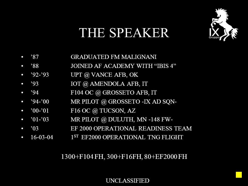 THE SPEAKER '87GRADUATED FM MALIGNANI '88JOINED AF ACADEMY WITH IBIS 4 '92-'93UPT @ VANCE AFB, OK '93IOT @ AMENDOLA AFB, IT '94F104 OC @ GROSSETO AFB, IT '94-'00MR PILOT @ GROSSETO -IX AD SQN- '00-'01F16 OC @ TUCSON, AZ '01-'03MR PILOT @ DULUTH, MN -148 FW- '03EF 2000 OPERATIONAL READINESS TEAM 16-03-041 ST EF2000 OPERATIONAL TNG FLIGHT 1300+F104 FH, 300+F16FH, 80+EF2000 FH UNCLASSIFIED