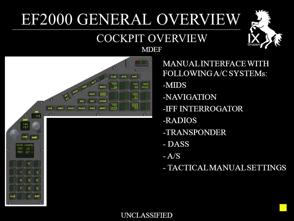 EF2000 GENERAL OVERVIEW UNCLASSIFIED COCKPIT OVERVIEW MDEF MANUAL INTERFACE WITH FOLLOWING A/C SYSTEMs: -MIDS -NAVIGATION -IFF INTERROGATOR -RADIOS -T
