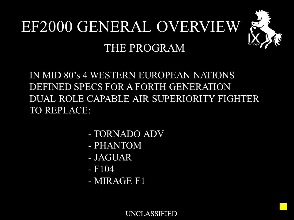 EF2000 GENERAL OVERVIEW UNCLASSIFIED THE PROGRAM IN MID 80's 4 WESTERN EUROPEAN NATIONS DEFINED SPECS FOR A FORTH GENERATION DUAL ROLE CAPABLE AIR SUPERIORITY FIGHTER TO REPLACE: - TORNADO ADV - PHANTOM - JAGUAR - F104 - MIRAGE F1