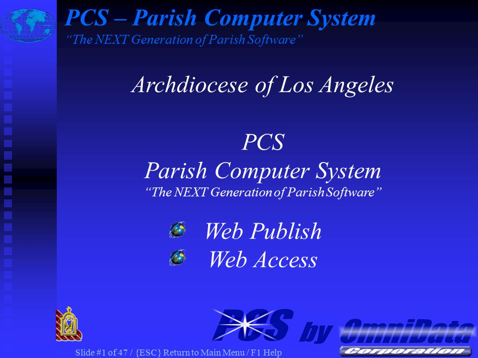 Slide #1 of 47 / {ESC} Return to Main Menu / F1 Help Archdiocese of Los Angeles PCS Parish Computer System The NEXT Generation of Parish Software Web Publish Web Access PCS – Parish Computer System The NEXT Generation of Parish Software