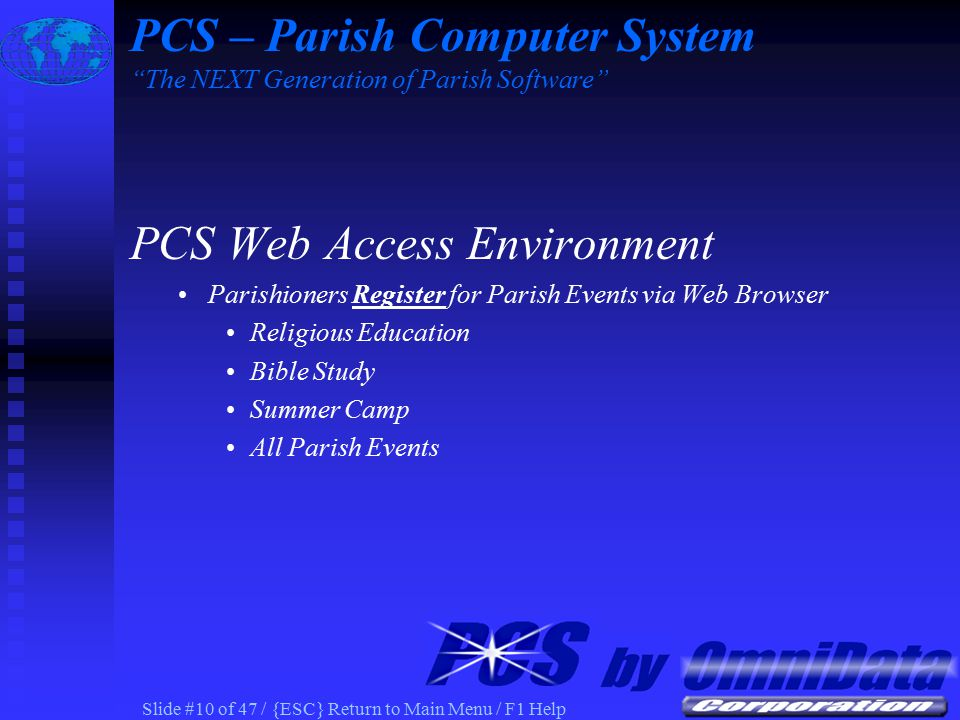 Slide #9 of 47 / {ESC} Return to Main Menu / F1 Help PCS Web Access Environment Parishioners Update information via Web Browser Household Information Member Information Sacrament Information PCS – Parish Computer System The NEXT Generation of Parish Software