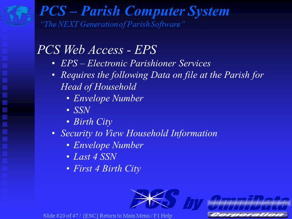 Slide #19 of 47 / {ESC} Return to Main Menu / F1 Help PCS Web Access - EPS EPS – Electronic Parishioner Services PCS Census used at Parish for Parishioner Information Parishioners View information via Web Browser Household/Member/Sacrament Information Household Contribution/Pledge Statements Ministry Schedule PCS Education Fees Volunteer Activity Homework Attendance PCS – Parish Computer System The NEXT Generation of Parish Software