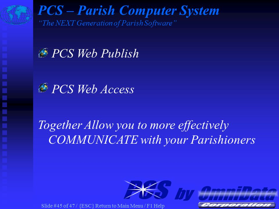 Slide #44 of 47 / {ESC} Return to Main Menu / F1 Help PCS Web Publish Requirements MS Office 2000 Windows 98/2000 Full-Time Internet Connection PCS – Parish Computer System The NEXT Generation of Parish Software