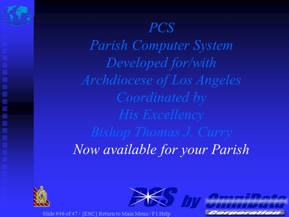 Slide #45 of 47 / {ESC} Return to Main Menu / F1 Help PCS Web Publish PCS Web Access Together Allow you to more effectively COMMUNICATE with your Parishioners PCS – Parish Computer System The NEXT Generation of Parish Software