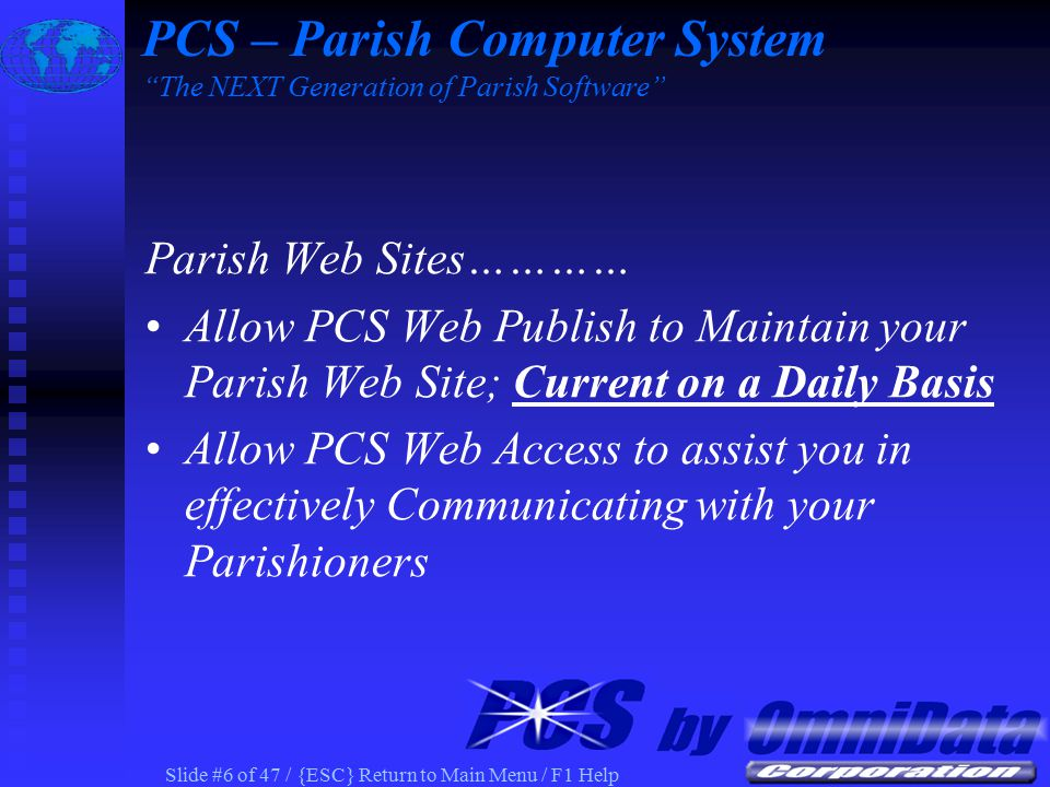Slide #6 of 47 / {ESC} Return to Main Menu / F1 Help Parish Web Sites………… Allow PCS Web Publish to Maintain your Parish Web Site; Current on a Daily Basis Allow PCS Web Access to assist you in effectively Communicating with your Parishioners PCS – Parish Computer System The NEXT Generation of Parish Software