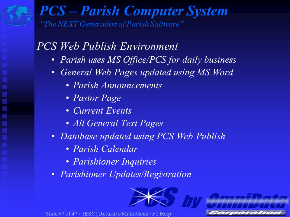 Slide #7 of 47 / {ESC} Return to Main Menu / F1 Help PCS Web Publish Environment Parish uses MS Office/PCS for daily business General Web Pages updated using MS Word Parish Announcements Pastor Page Current Events All General Text Pages Database updated using PCS Web Publish Parish Calendar Parishioner Inquiries Parishioner Updates/Registration PCS – Parish Computer System The NEXT Generation of Parish Software