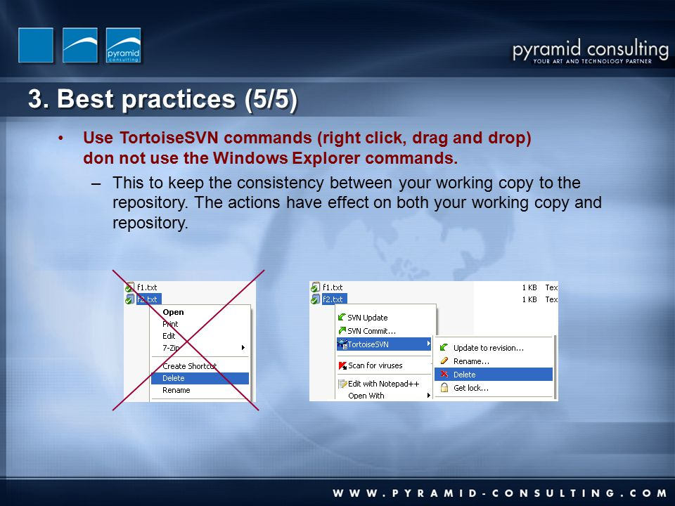 3. Best practices (5/5) Use TortoiseSVN commands (right click, drag and drop) don not use the Windows Explorer commands. –This to keep the consistency