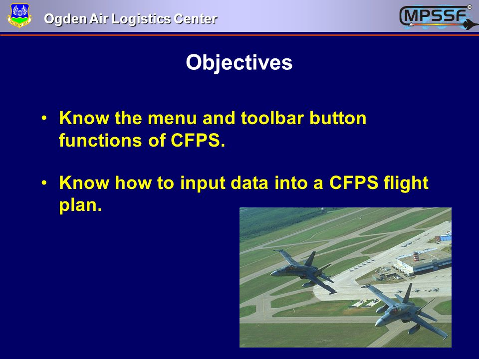 Ogden Air Logistics Center Objectives Know the menu and toolbar button functions of CFPS. Know how to input data into a CFPS flight plan.