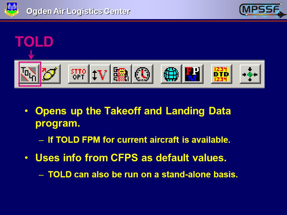 Ogden Air Logistics Center TOLD Opens up the Takeoff and Landing Data program. –If TOLD FPM for current aircraft is available. Uses info from CFPS as