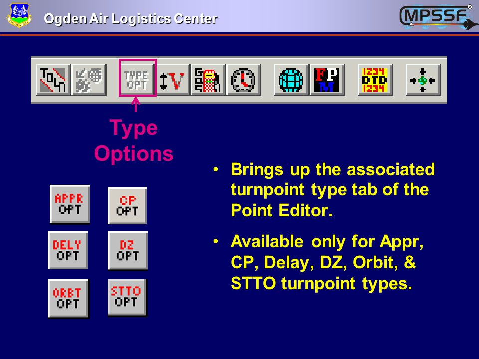 Ogden Air Logistics Center Type Options Brings up the associated turnpoint type tab of the Point Editor. Available only for Appr, CP, Delay, DZ, Orbit