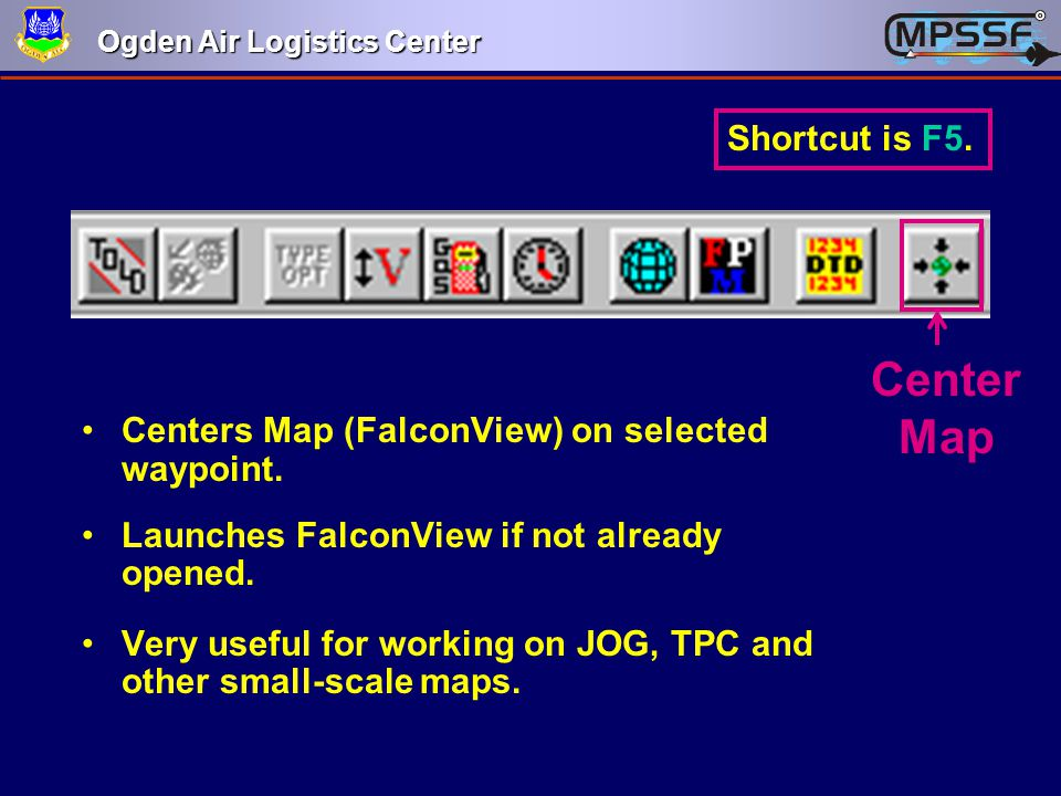 Ogden Air Logistics Center Center Map Centers Map (FalconView) on selected waypoint. Launches FalconView if not already opened. Very useful for workin