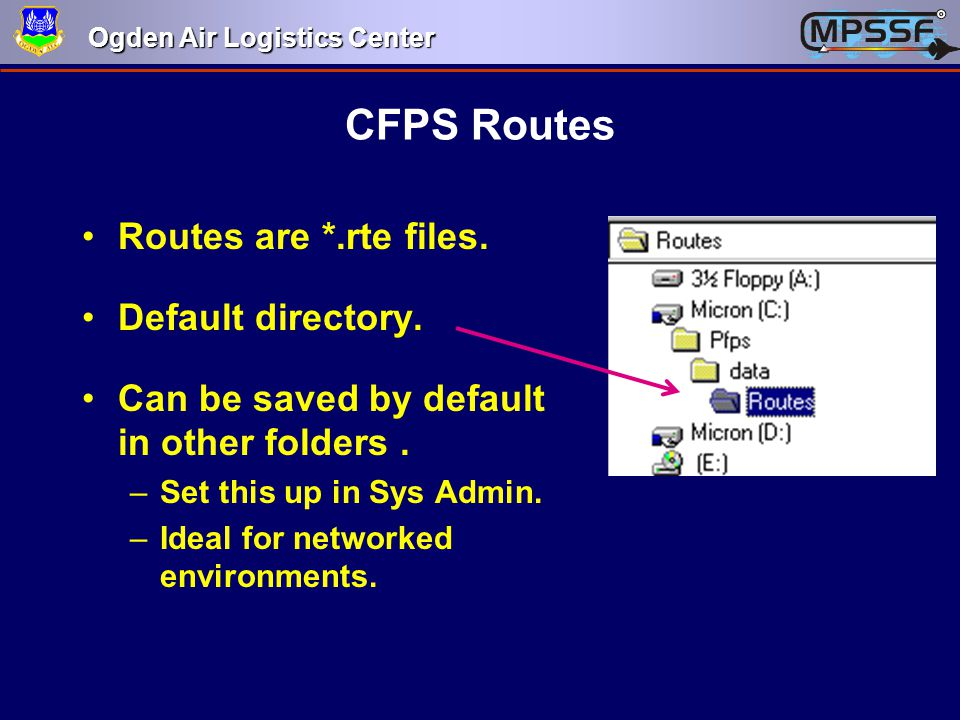 Ogden Air Logistics Center CFPS Routes Routes are *.rte files. Default directory. Can be saved by default in other folders. –Set this up in Sys Admin.