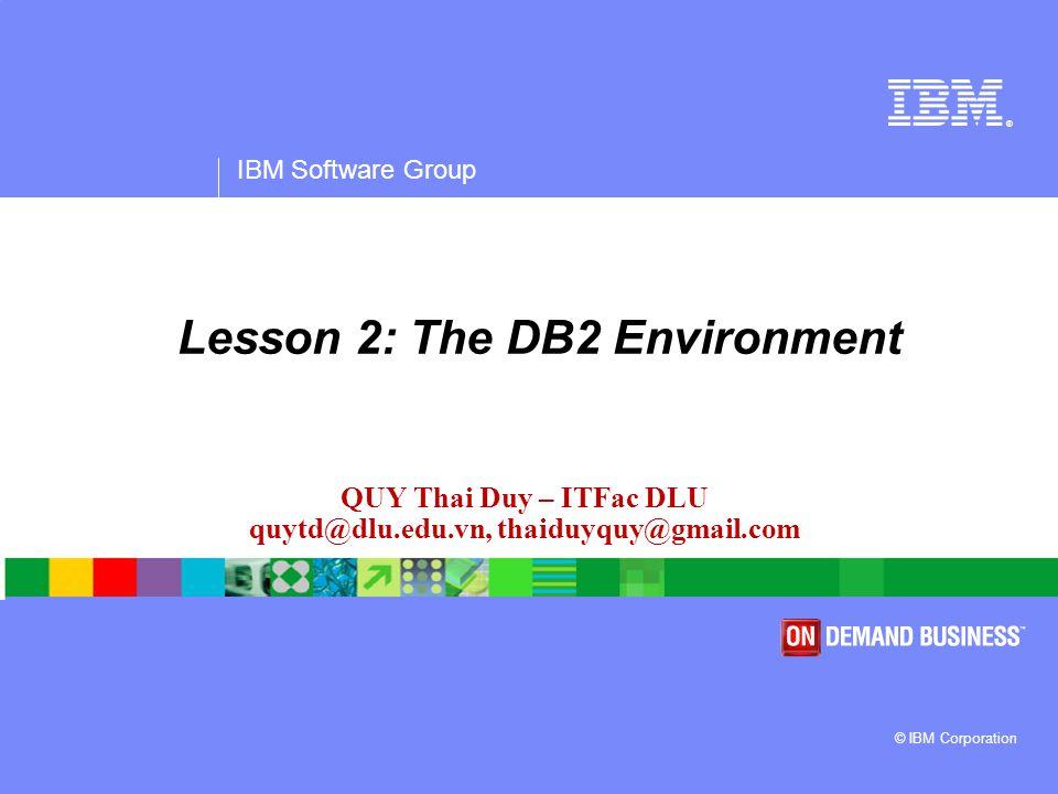 ® IBM Software Group © IBM Corporation QUY Thai Duy – ITFac DLU quytd@dlu.edu.vn, thaiduyquy@gmail.com Lesson 2: The DB2 Environment