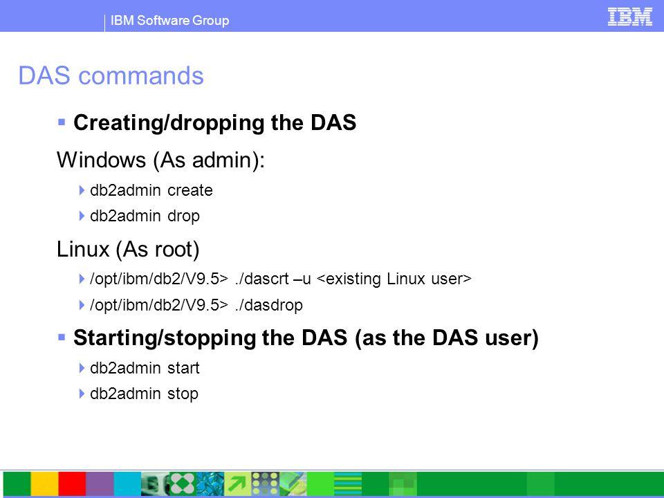 IBM Software Group DAS commands  Creating/dropping the DAS Windows (As admin):  db2admin create  db2admin drop Linux (As root)  /opt/ibm/db2/V9.5>./dascrt –u  /opt/ibm/db2/V9.5>./dasdrop  Starting/stopping the DAS (as the DAS user)  db2admin start  db2admin stop