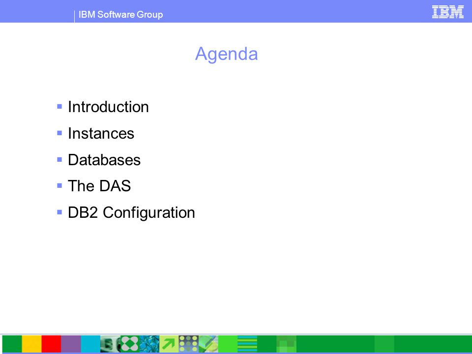 IBM Software Group Agenda  Introduction  Instances  Databases  The DAS  DB2 Configuration