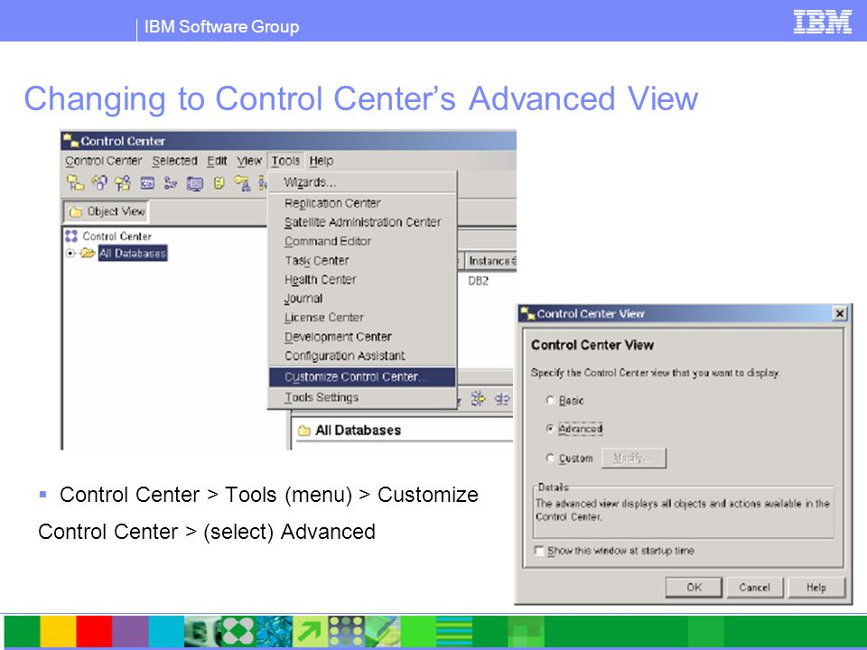 IBM Software Group Changing to Control Center's Advanced View  Control Center > Tools (menu) > Customize Control Center > (select) Advanced