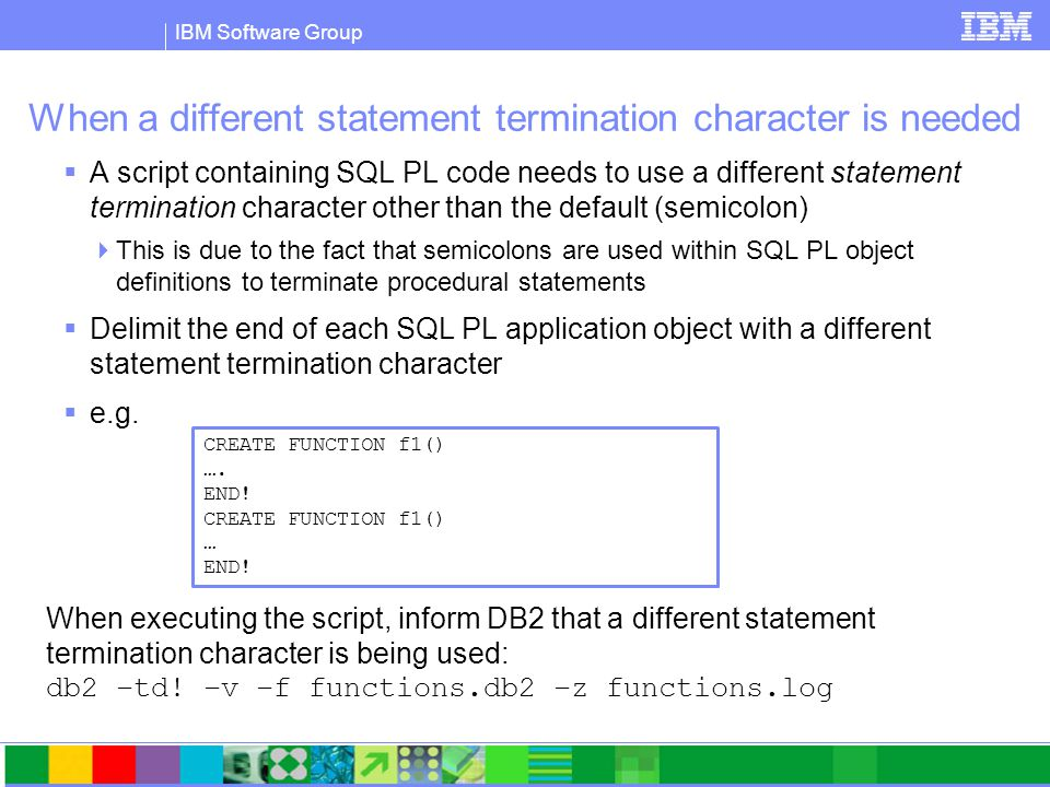 IBM Software Group When a different statement termination character is needed  A script containing SQL PL code needs to use a different statement termination character other than the default (semicolon)  This is due to the fact that semicolons are used within SQL PL object definitions to terminate procedural statements  Delimit the end of each SQL PL application object with a different statement termination character  e.g.