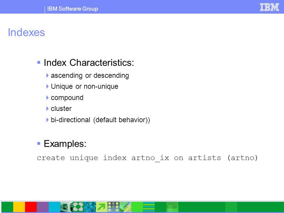 IBM Software Group Indexes  Index Characteristics:  ascending or descending  Unique or non-unique  compound  cluster  bi-directional (default behavior))  Examples: create unique index artno_ix on artists (artno)