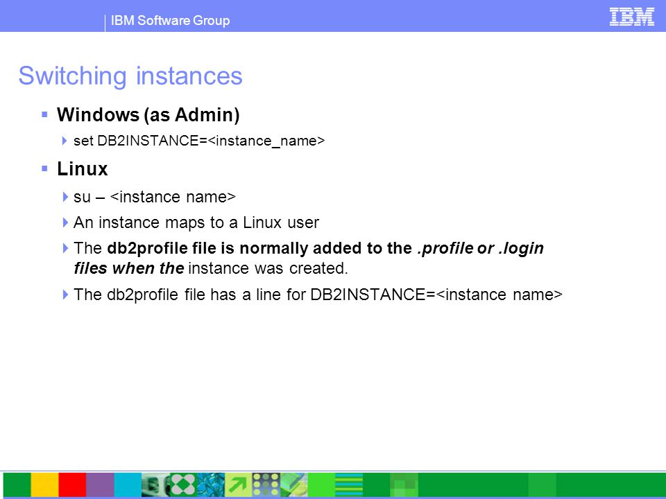 IBM Software Group Switching instances  Windows (as Admin)  set DB2INSTANCE=  Linux  su –  An instance maps to a Linux user  The db2profile file is normally added to the.profile or.login files when the instance was created.