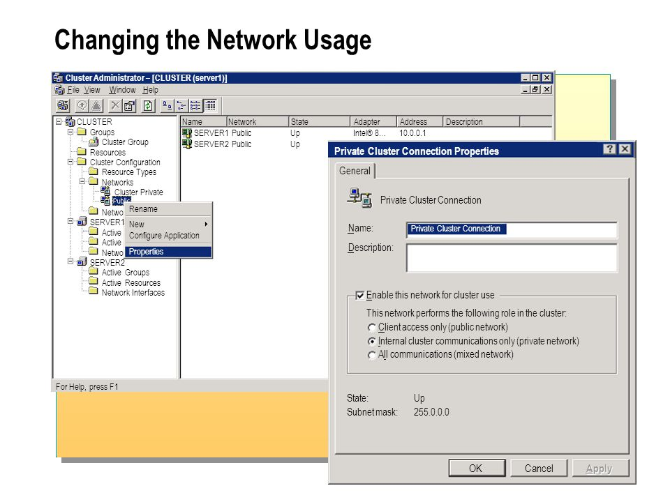 Changing the Network Usage Cluster Administrator – [CLUSTER (server1)] FileViewWindowHelp For Help, press F1 NameNetworkStateAdapterAddressDescription SERVER1PublicUpIntel® 8…10.0.0.1 SERVER2PublicUpIntel® 8…10.0.0.2 CLUSTER Groups Cluster Group Resources Cluster Configuration Resource Types Networks Cluster Private Netwo SERVER1 Active Netwo SERVER2 Active Groups Active Resources Network Interfaces New Configure Application Properties Rename Private Cluster Connection Properties General OKCancel Private Cluster Connection Name: Private Cluster Connection Description: Apply Enable this network for cluster use This network performs the following role in the cluster: Client access only (public network) Internal cluster communications only (private network) All communications (mixed network) State:Up Subnet mask:255.0.0.0