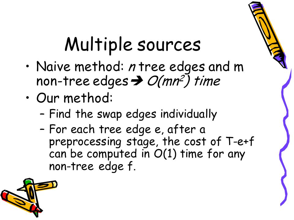 Multiple sources Naive method: n tree edges and m non-tree edges  O(mn 2 ) time Our method: –Find the swap edges individually –For each tree edge e, after a preprocessing stage, the cost of T-e+f can be computed in O(1) time for any non-tree edge f.