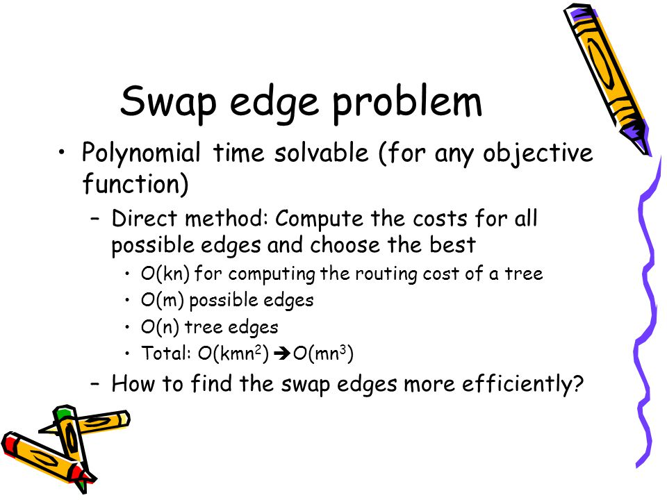Swap edge problem Polynomial time solvable (for any objective function) –Direct method: Compute the costs for all possible edges and choose the best O(kn) for computing the routing cost of a tree O(m) possible edges O(n) tree edges Total: O(kmn 2 )  O(mn 3 ) –How to find the swap edges more efficiently