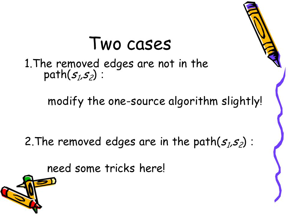 Two cases 1.The removed edges are not in the path(s 1,s 2 ) : modify the one-source algorithm slightly! 2.The removed edges are in the path(s 1,s 2 )