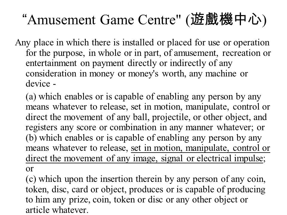 Amusement Game Centre ( 遊戲機中心 ) Any place in which there is installed or placed for use or operation for the purpose, in whole or in part, of amusement, recreation or entertainment on payment directly or indirectly of any consideration in money or money s worth, any machine or device - (a) which enables or is capable of enabling any person by any means whatever to release, set in motion, manipulate, control or direct the movement of any ball, projectile, or other object, and registers any score or combination in any manner whatever; or (b) which enables or is capable of enabling any person by any means whatever to release, set in motion, manipulate, control or direct the movement of any image, signal or electrical impulse; or (c) which upon the insertion therein by any person of any coin, token, disc, card or object, produces or is capable of producing to him any prize, coin, token or disc or any other object or article whatever.
