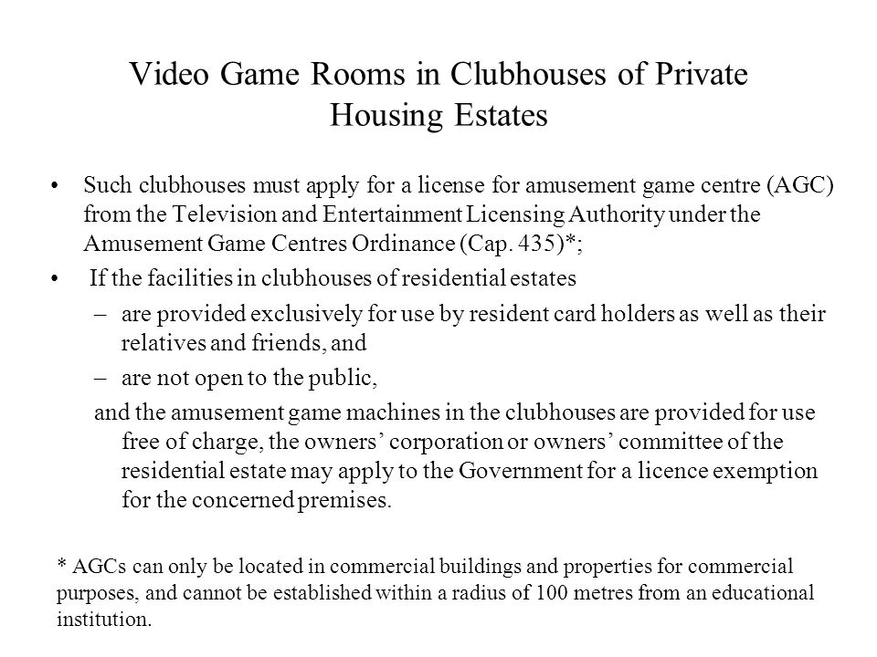 Video Game Rooms in Clubhouses of Private Housing Estates Such clubhouses must apply for a license for amusement game centre (AGC) from the Television and Entertainment Licensing Authority under the Amusement Game Centres Ordinance (Cap.