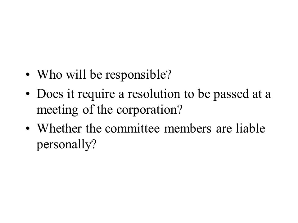 Who will be responsible.Does it require a resolution to be passed at a meeting of the corporation.