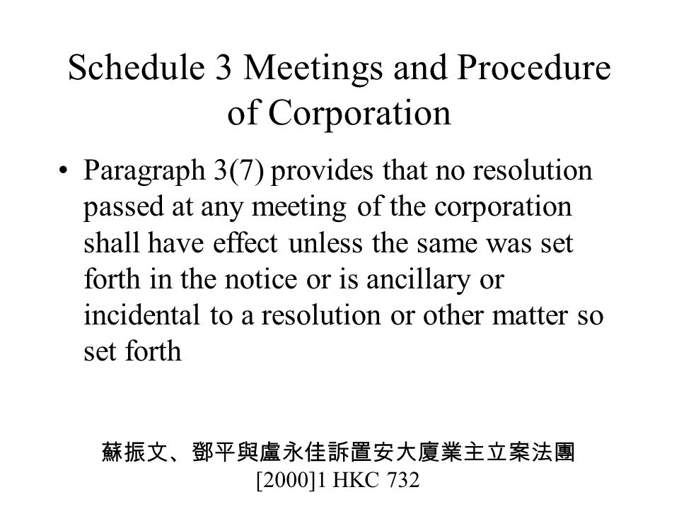 Schedule 3 Meetings and Procedure of Corporation Paragraph 3(7) provides that no resolution passed at any meeting of the corporation shall have effect unless the same was set forth in the notice or is ancillary or incidental to a resolution or other matter so set forth 蘇振文、鄧平與盧永佳訴置安大廈業主立案法團 [2000]1 HKC 732