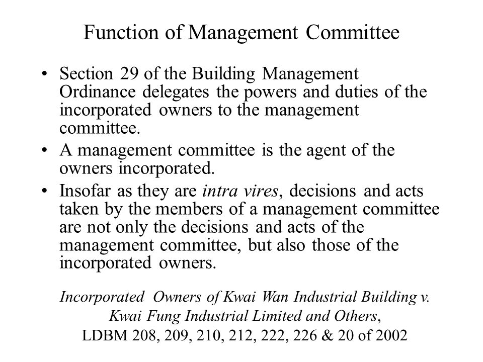 Function of Management Committee Section 29 of the Building Management Ordinance delegates the powers and duties of the incorporated owners to the management committee.