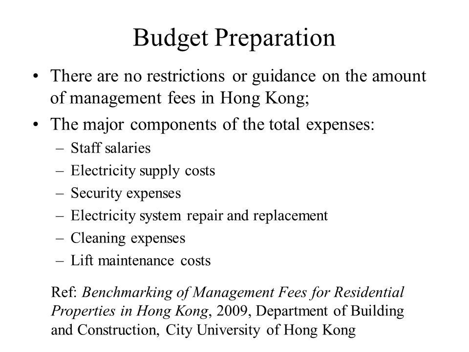 Budget Preparation There are no restrictions or guidance on the amount of management fees in Hong Kong; The major components of the total expenses: –Staff salaries –Electricity supply costs –Security expenses –Electricity system repair and replacement –Cleaning expenses –Lift maintenance costs Ref: Benchmarking of Management Fees for Residential Properties in Hong Kong, 2009, Department of Building and Construction, City University of Hong Kong
