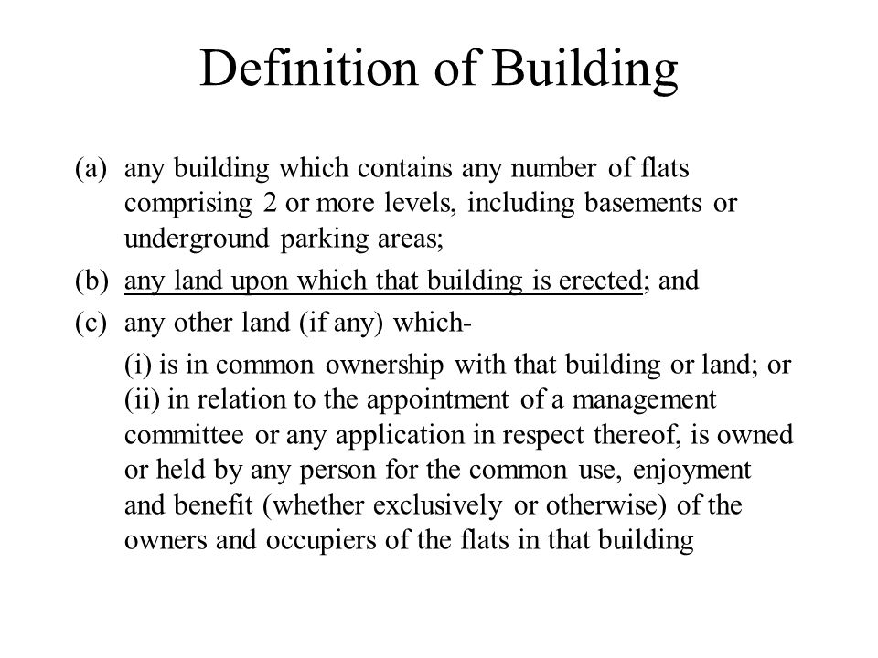 Definition of Building (a)any building which contains any number of flats comprising 2 or more levels, including basements or underground parking areas; (b)any land upon which that building is erected; and (c)any other land (if any) which- (i) is in common ownership with that building or land; or (ii) in relation to the appointment of a management committee or any application in respect thereof, is owned or held by any person for the common use, enjoyment and benefit (whether exclusively or otherwise) of the owners and occupiers of the flats in that building