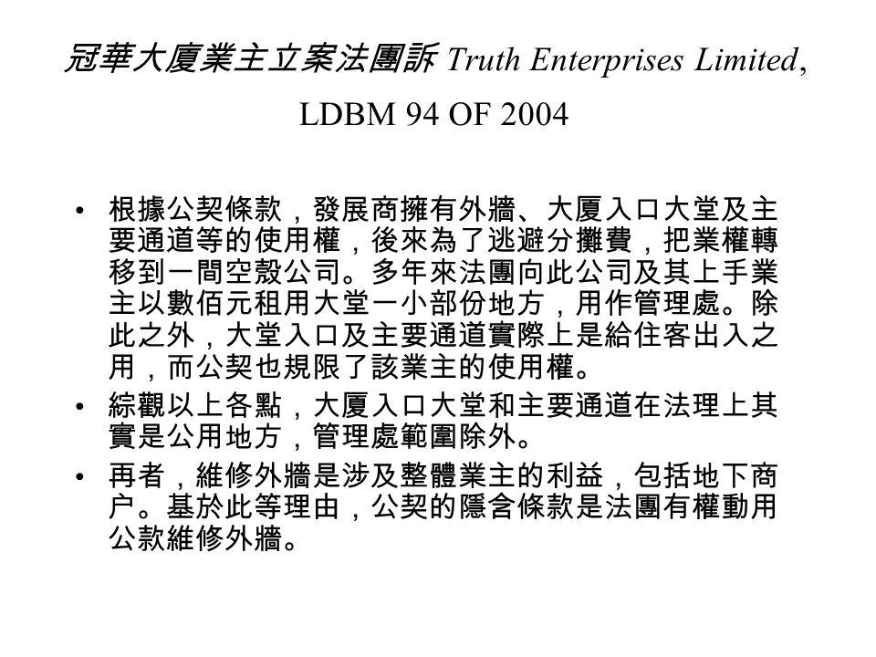 冠華大廈業主立案法團訴 Truth Enterprises Limited, LDBM 94 OF 2004 根據公契條款,發展商擁有外牆、大厦入口大堂及主 要通道等的使用權,後來為了逃避分攤費,把業權轉 移到一間空殼公司。多年來法團向此公司及其上手業 主以數佰元租用大堂一小部份地方,用作管理處。除 此之外,大堂入口及主要通道實際上是給住客出入之 用,而公契也規限了該業主的使用權。 綜觀以上各點,大厦入口大堂和主要通道在法理上其 實是公用地方,管理處範圍除外。 再者,維修外牆是涉及整體業主的利益,包括地下商 户。基於此等理由,公契的隱含條款是法團有權動用 公款維修外牆。