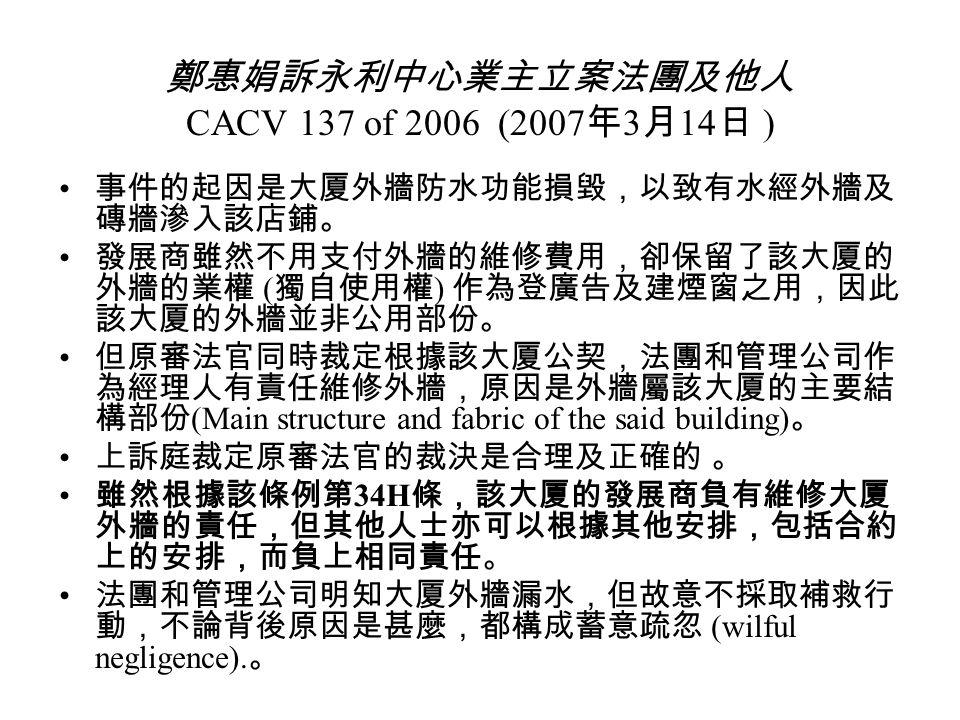 鄭惠娟訴永利中心業主立案法團及他人 CACV 137 of 2006 (2007 年 3 月 14 日 ) 事件的起因是大厦外牆防水功能損毀,以致有水經外牆及 磚牆滲入該店鋪。 發展商雖然不用支付外牆的維修費用,卻保留了該大厦的 外牆的業權 ( 獨自使用權 ) 作為登廣告及建煙窗之用,因此 該大厦的外牆並非公用部份。 但原審法官同時裁定根據該大厦公契,法團和管理公司作 為經理人有責任維修外牆,原因是外牆屬該大厦的主要結 構部份 (Main structure and fabric of the said building) 。 上訴庭裁定原審法官的裁決是合理及正確的 。 雖然根據該條例第 34H 條,該大厦的發展商負有維修大厦 外牆的責任,但其他人士亦可以根據其他安排,包括合約 上的安排,而負上相同責任。 法團和管理公司明知大厦外牆漏水,但故意不採取補救行 動,不論背後原因是甚麼,都構成蓄意疏忽 (wilful negligence).