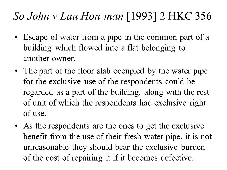 So John v Lau Hon-man [1993] 2 HKC 356 Escape of water from a pipe in the common part of a building which flowed into a flat belonging to another owner.